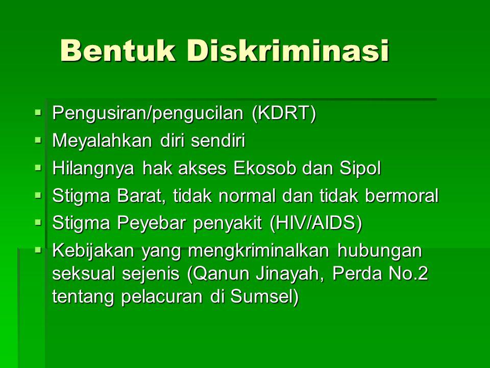 Bentuk Diskriminasi  Pengusiran/pengucilan (KDRT)  Meyalahkan diri sendiri  Hilangnya hak akses Ekosob dan Sipol  Stigma Barat, tidak normal dan tidak bermoral  Stigma Peyebar penyakit (HIV/AIDS)  Kebijakan yang mengkriminalkan hubungan seksual sejenis (Qanun Jinayah, Perda No.2 tentang pelacuran di Sumsel)