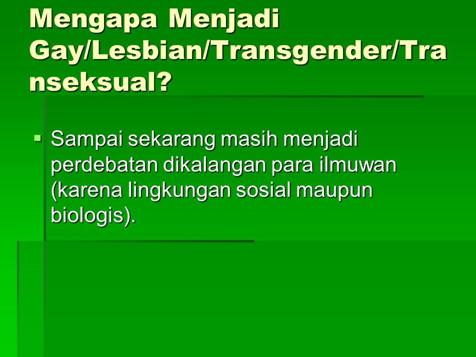 Mengapa Menjadi Gay/Lesbian/Transgender/Tra nseksual?  Sampai sekarang masih menjadi perdebatan dikalangan para ilmuwan (karena lingkungan sosial mau