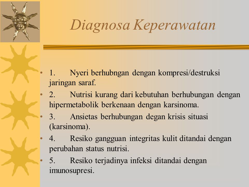 Diagnosa Keperawatan 1. Nyeri berhubngan dengan kompresi/destruksi jaringan saraf. 2. Nutrisi kurang dari kebutuhan berhubungan dengan hipermetabolik