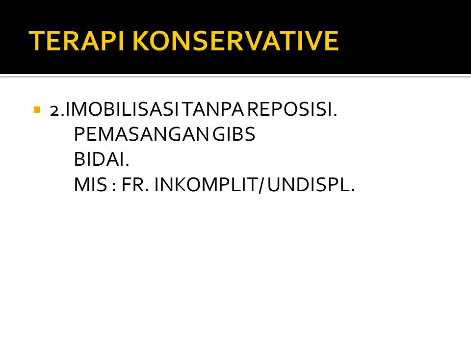  2.IMOBILISASI TANPA REPOSISI. PEMASANGAN GIBS BIDAI. MIS : FR. INKOMPLIT/ UNDISPL.