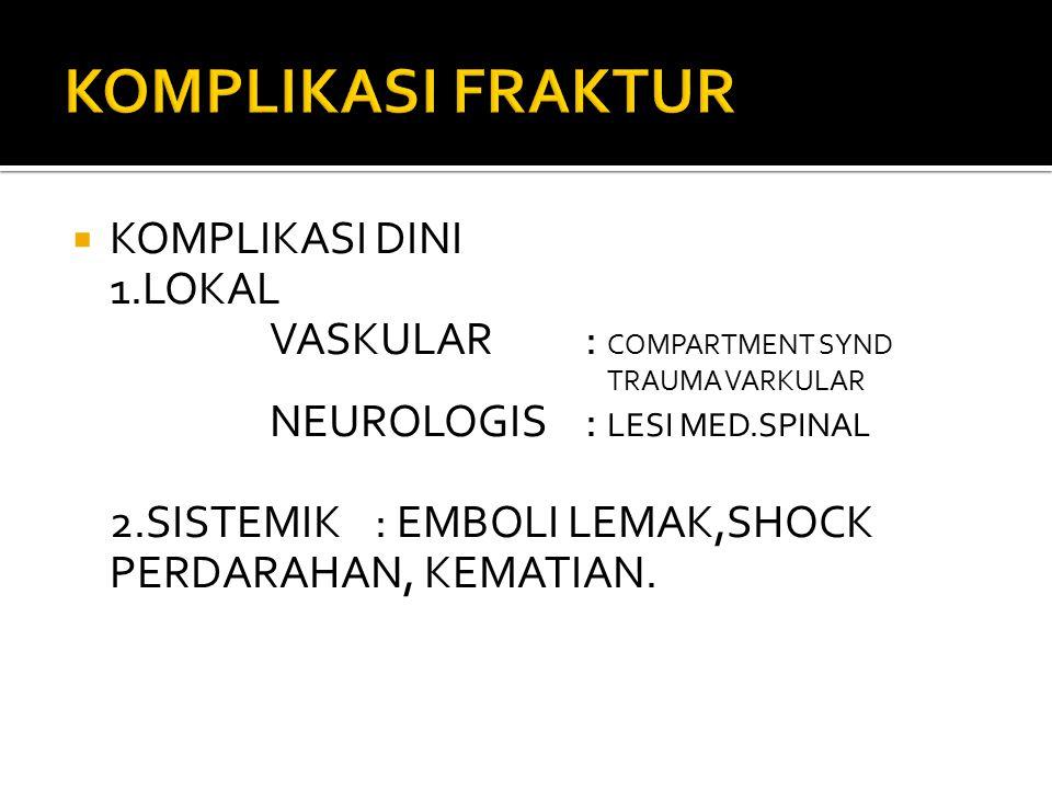  KOMPLIKASI DINI 1.LOKAL VASKULAR: COMPARTMENT SYND TRAUMA VARKULAR NEUROLOGIS: LESI MED.SPINAL 2.SISTEMIK: EMBOLI LEMAK,SHOCK PERDARAHAN, KEMATIAN.