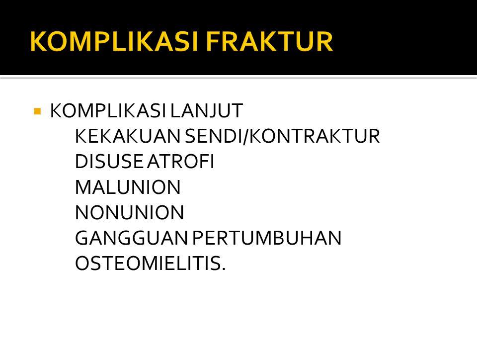  KOMPLIKASI LANJUT KEKAKUAN SENDI/KONTRAKTUR DISUSE ATROFI MALUNION NONUNION GANGGUAN PERTUMBUHAN OSTEOMIELITIS.