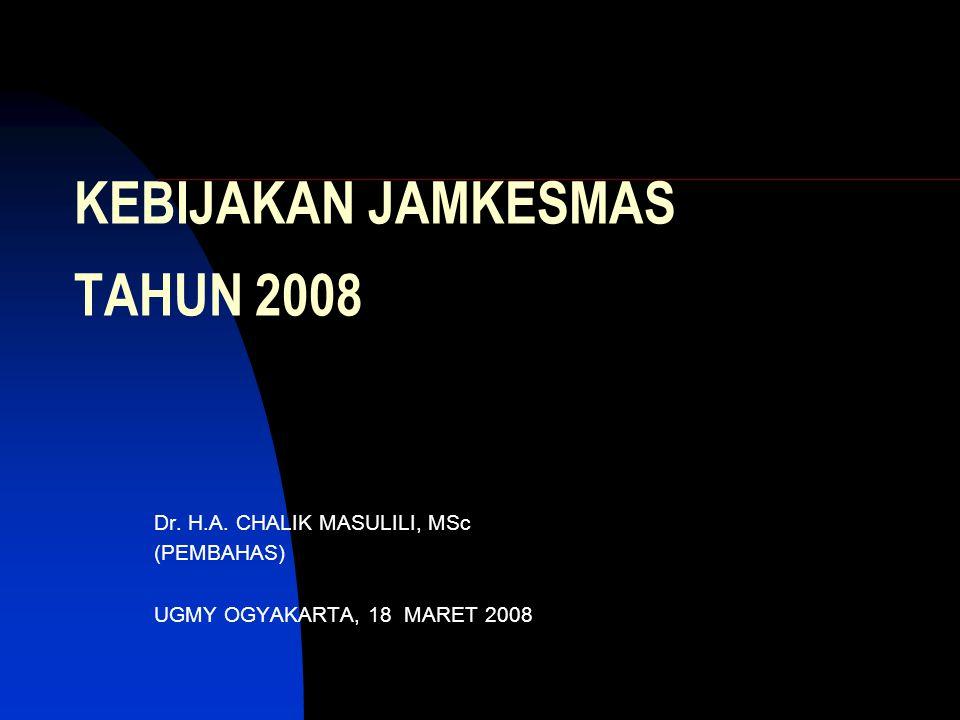 KEBIJAKAN JAMKESMAS TAHUN 2008 Dr. H.A. CHALIK MASULILI, MSc (PEMBAHAS) UGMY OGYAKARTA, 18 MARET 2008