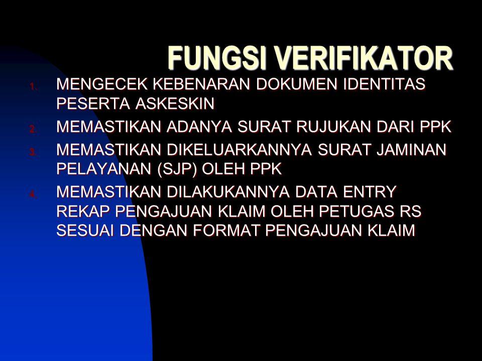 FUNGSI VERIFIKATOR 1. MENGECEK KEBENARAN DOKUMEN IDENTITAS PESERTA ASKESKIN 2. MEMASTIKAN ADANYA SURAT RUJUKAN DARI PPK 3. MEMASTIKAN DIKELUARKANNYA S