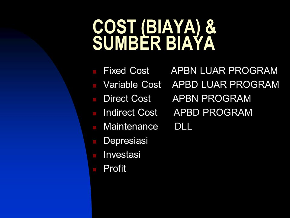 COST (BIAYA) & SUMBER BIAYA Fixed Cost APBN LUAR PROGRAM Variable Cost APBD LUAR PROGRAM Direct Cost APBN PROGRAM Indirect Cost APBD PROGRAM Maintenance DLL Depresiasi Investasi Profit