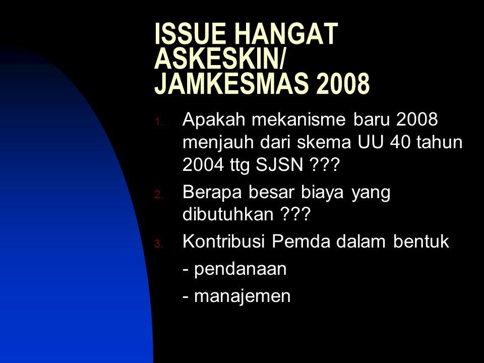 ISSUE HANGAT ASKESKIN/ JAMKESMAS 2008 1. Apakah mekanisme baru 2008 menjauh dari skema UU 40 tahun 2004 ttg SJSN ??? 2. Berapa besar biaya yang dibutu