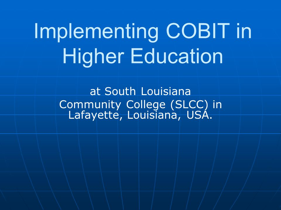 at South Louisiana Community College (SLCC) in Lafayette, Louisiana, USA. Implementing COBIT in Higher Education