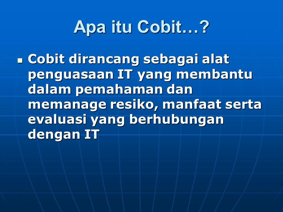 Apa itu Cobit…? Cobit dirancang sebagai alat penguasaan IT yang membantu dalam pemahaman dan memanage resiko, manfaat serta evaluasi yang berhubungan