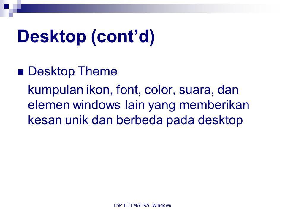 LSP TELEMATIKA - Windows Desktop (cont'd) Desktop Theme kumpulan ikon, font, color, suara, dan elemen windows lain yang memberikan kesan unik dan berb