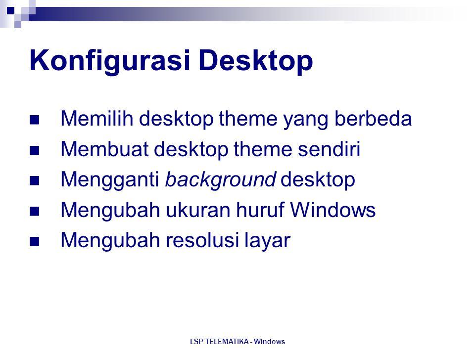 LSP TELEMATIKA - Windows Konfigurasi Desktop Memilih desktop theme yang berbeda Membuat desktop theme sendiri Mengganti background desktop Mengubah uk