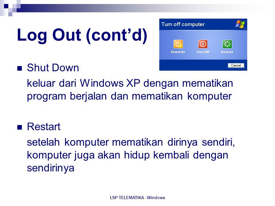 LSP TELEMATIKA - Windows Log Out (cont'd) Shut Down keluar dari Windows XP dengan mematikan program berjalan dan mematikan komputer Restart setelah ko