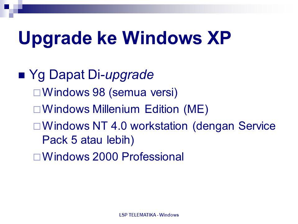 LSP TELEMATIKA - Windows Upgrade ke Windows XP Yg Dapat Di-upgrade  Windows 98 (semua versi)  Windows Millenium Edition (ME)  Windows NT 4.0 workst