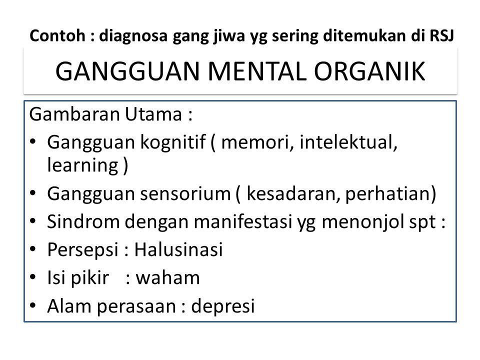 GANGGUAN MENTAL ORGANIK Gambaran Utama : Gangguan kognitif ( memori, intelektual, learning ) Gangguan sensorium ( kesadaran, perhatian) Sindrom dengan manifestasi yg menonjol spt : Persepsi : Halusinasi Isi pikir: waham Alam perasaan : depresi Contoh : diagnosa gang jiwa yg sering ditemukan di RSJ