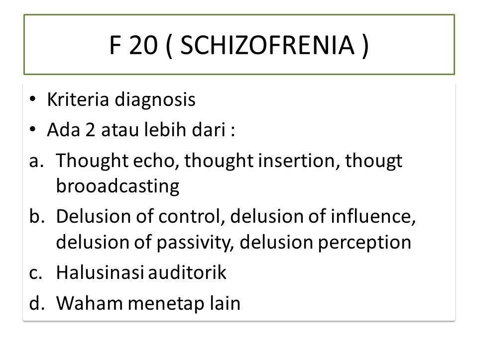 F 20 ( SCHIZOFRENIA ) Kriteria diagnosis Ada 2 atau lebih dari : a.Thought echo, thought insertion, thougt brooadcasting b.Delusion of control, delusion of influence, delusion of passivity, delusion perception c.Halusinasi auditorik d.Waham menetap lain Kriteria diagnosis Ada 2 atau lebih dari : a.Thought echo, thought insertion, thougt brooadcasting b.Delusion of control, delusion of influence, delusion of passivity, delusion perception c.Halusinasi auditorik d.Waham menetap lain