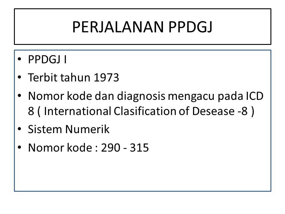 PERJALANAN PPDGJ PPDGJ I Terbit tahun 1973 Nomor kode dan diagnosis mengacu pada ICD 8 ( International Clasification of Desease -8 ) Sistem Numerik Nomor kode : 290 - 315
