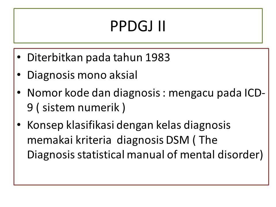 PPDGJ II Diterbitkan pada tahun 1983 Diagnosis mono aksial Nomor kode dan diagnosis : mengacu pada ICD- 9 ( sistem numerik ) Konsep klasifikasi dengan kelas diagnosis memakai kriteria diagnosis DSM ( The Diagnosis statistical manual of mental disorder)