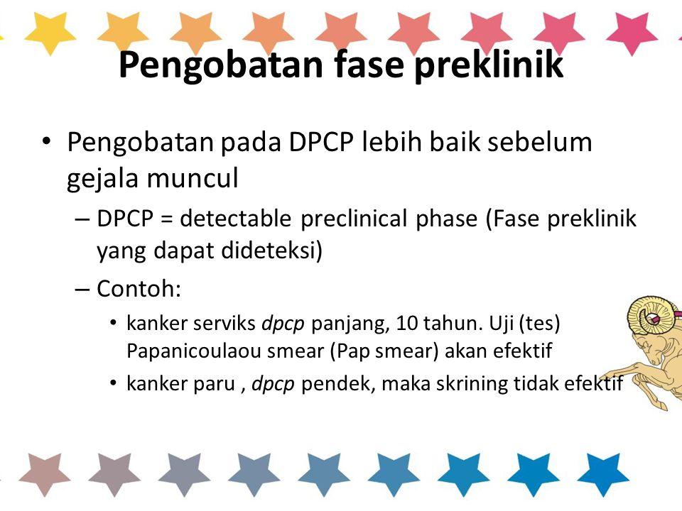 Pengobatan fase preklinik Pengobatan pada DPCP lebih baik sebelum gejala muncul – DPCP = detectable preclinical phase (Fase preklinik yang dapat dideteksi) – Contoh: kanker serviks dpcp panjang, 10 tahun.