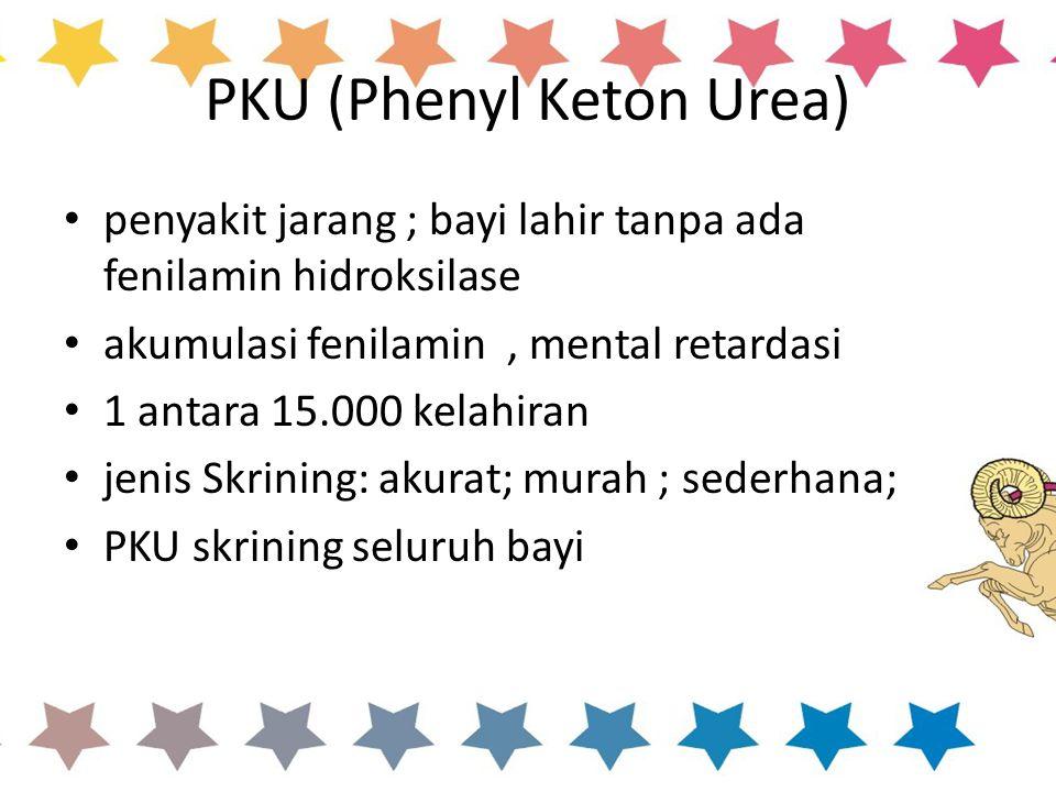 PKU (Phenyl Keton Urea) penyakit jarang ; bayi lahir tanpa ada fenilamin hidroksilase akumulasi fenilamin, mental retardasi 1 antara 15.000 kelahiran jenis Skrining: akurat; murah ; sederhana; PKU skrining seluruh bayi