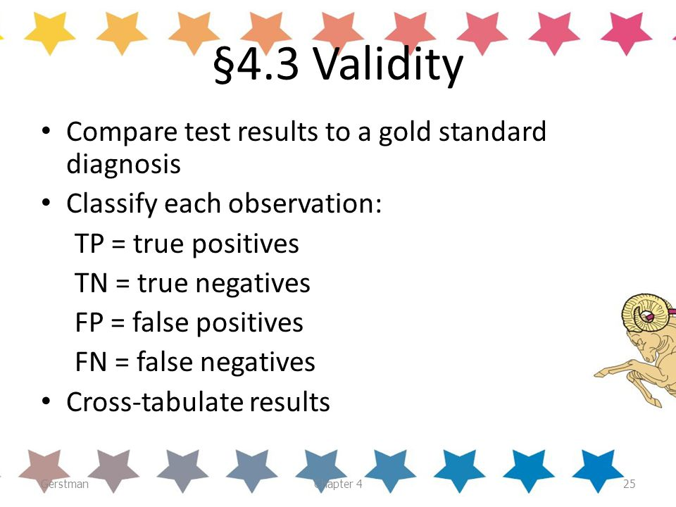 GerstmanChapter 425 §4.3 Validity Compare test results to a gold standard diagnosis Classify each observation: TP = true positives TN = true negatives