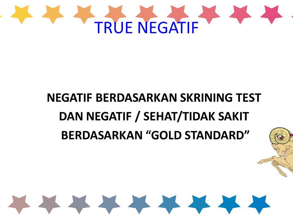 """TRUE NEGATIF NEGATIF BERDASARKAN SKRINING TEST DAN NEGATIF / SEHAT/TIDAK SAKIT BERDASARKAN """"GOLD STANDARD"""""""