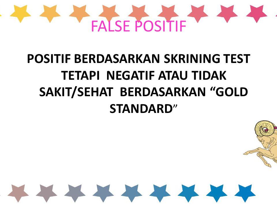 FALSE POSITIF POSITIF BERDASARKAN SKRINING TEST TETAPI NEGATIF ATAU TIDAK SAKIT/SEHAT BERDASARKAN GOLD STANDARD