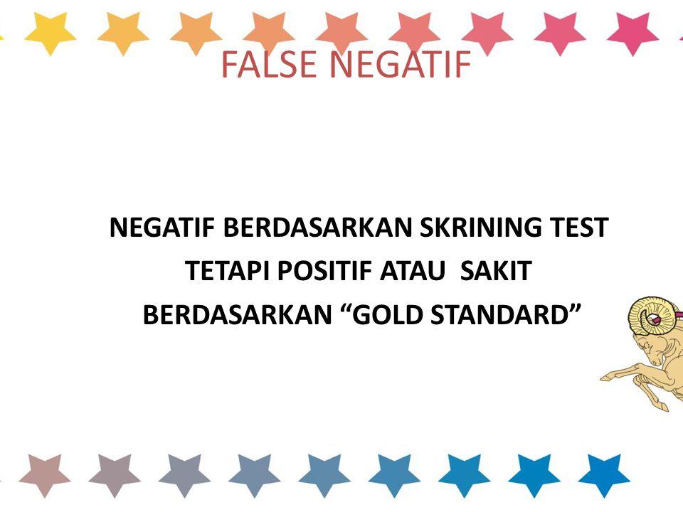 FALSE NEGATIF NEGATIF BERDASARKAN SKRINING TEST TETAPI POSITIF ATAU SAKIT BERDASARKAN GOLD STANDARD
