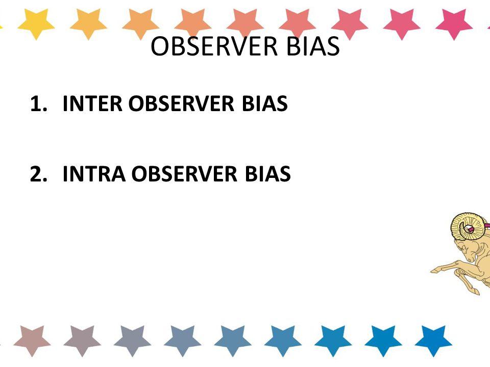 OBSERVER BIAS 1.INTER OBSERVER BIAS 2.INTRA OBSERVER BIAS