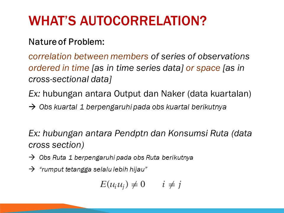 WHAT'S AUTOCORRELATION? Nature of Problem: correlation between members of series of observations ordered in time [as in time series data] or space [as