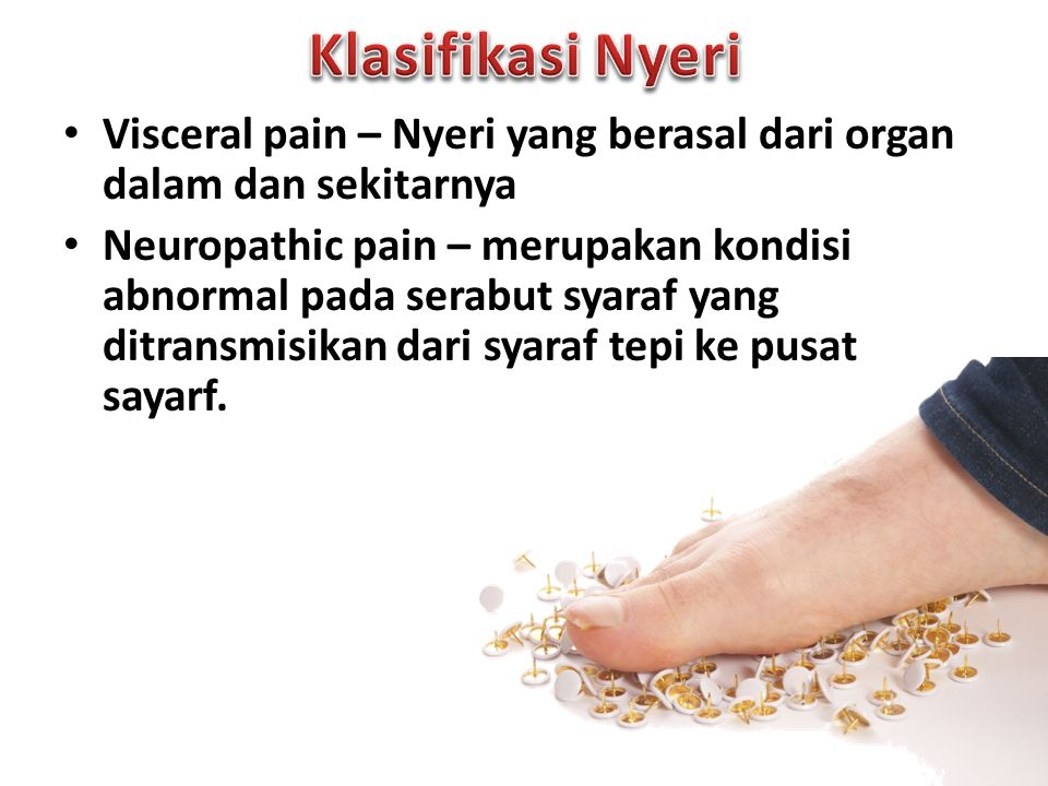 Visceral pain – Nyeri yang berasal dari organ dalam dan sekitarnya Neuropathic pain – merupakan kondisi abnormal pada serabut syaraf yang ditransmisikan dari syaraf tepi ke pusat sayarf.
