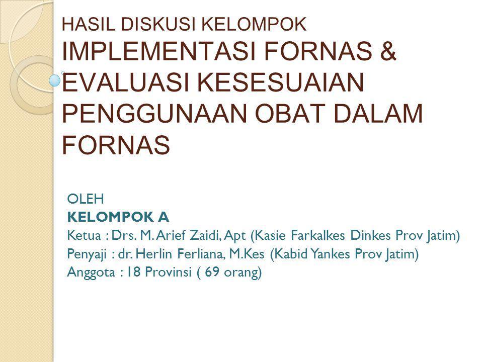 HASIL DISKUSI KELOMPOK IMPLEMENTASI FORNAS & EVALUASI KESESUAIAN PENGGUNAAN OBAT DALAM FORNAS OLEH KELOMPOK A Ketua : Drs. M. Arief Zaidi, Apt (Kasie