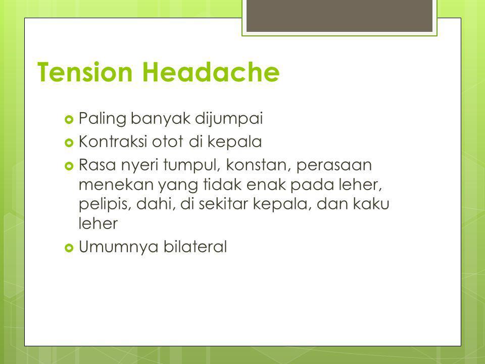 Tension Headache  Paling banyak dijumpai  Kontraksi otot di kepala  Rasa nyeri tumpul, konstan, perasaan menekan yang tidak enak pada leher, pelipi