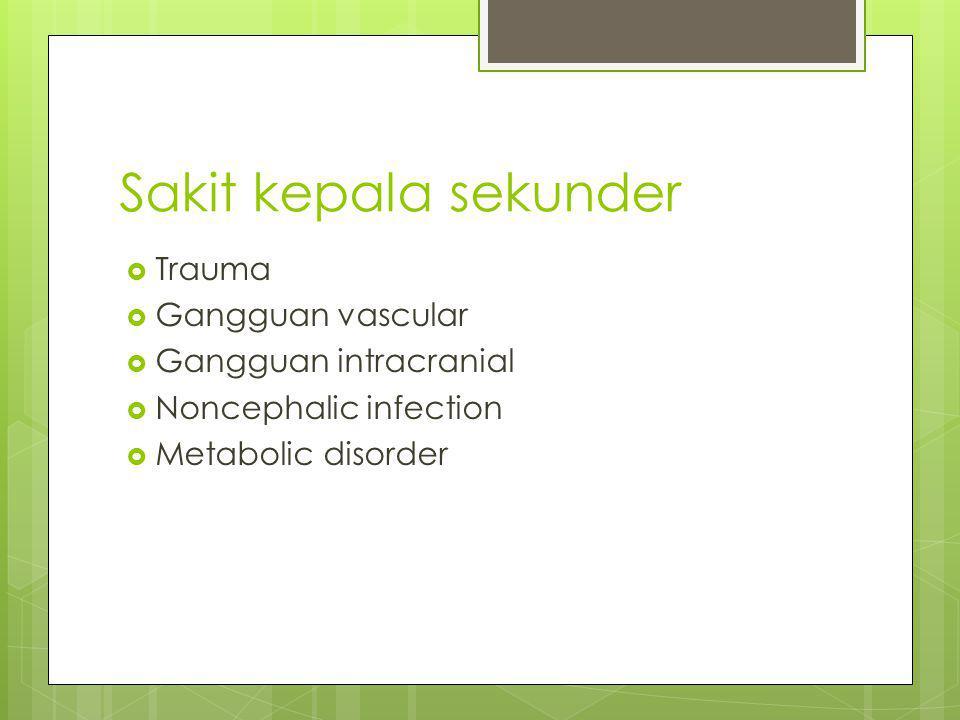 Sakit kepala sekunder  Trauma  Gangguan vascular  Gangguan intracranial  Noncephalic infection  Metabolic disorder
