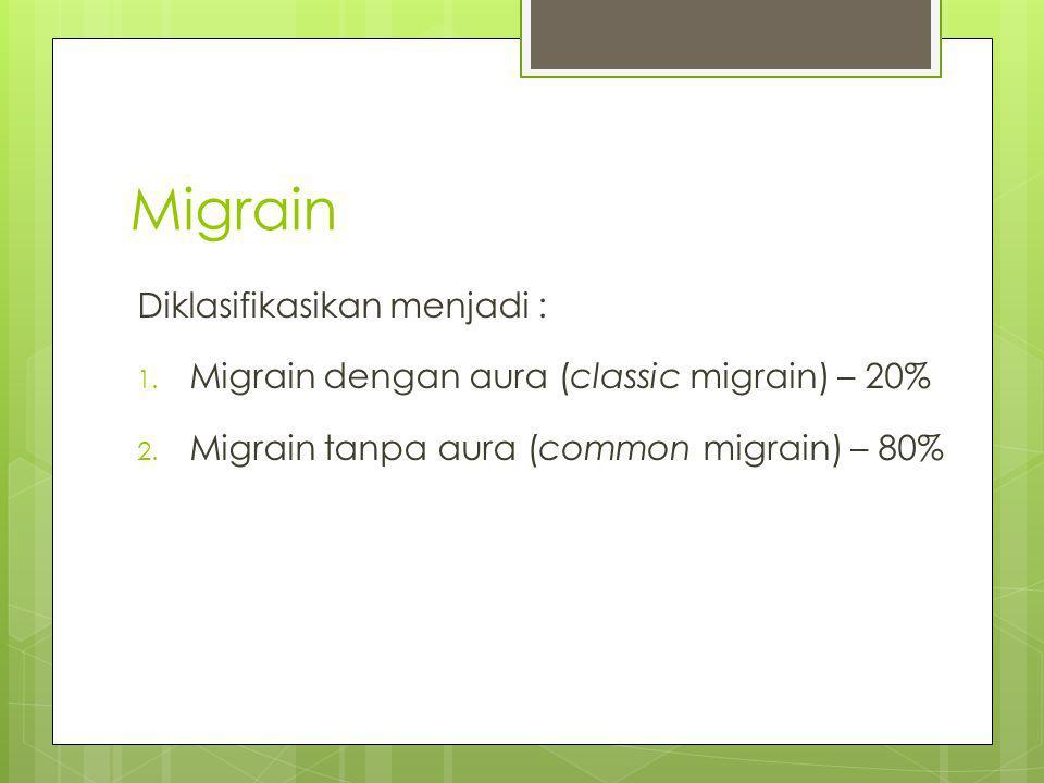 Migrain Diklasifikasikan menjadi : 1. Migrain dengan aura (classic migrain) – 20% 2. Migrain tanpa aura (common migrain) – 80%