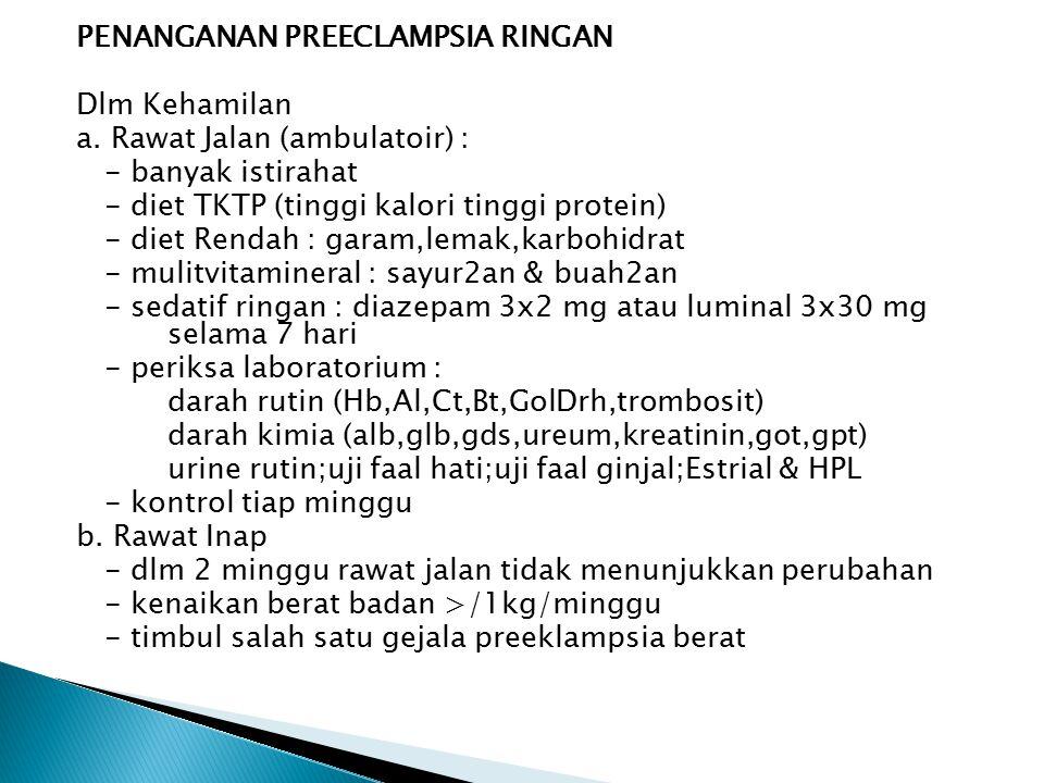 PENANGANAN PREECLAMPSIA RINGAN Dlm Kehamilan a. Rawat Jalan (ambulatoir) : - banyak istirahat - diet TKTP (tinggi kalori tinggi protein) - diet Rendah