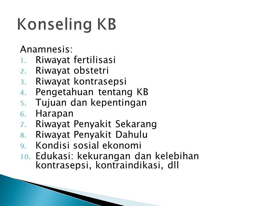 Anamnesis: 1. Riwayat fertilisasi 2. Riwayat obstetri 3. Riwayat kontrasepsi 4. Pengetahuan tentang KB 5. Tujuan dan kepentingan 6. Harapan 7. Riwayat
