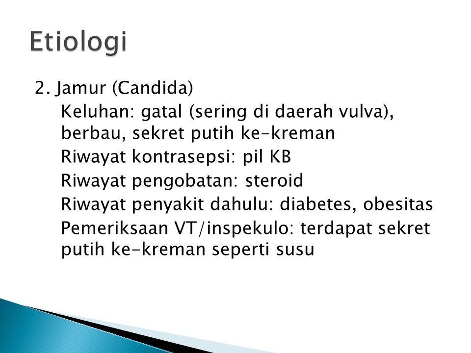 2. Jamur (Candida) Keluhan: gatal (sering di daerah vulva), berbau, sekret putih ke-kreman Riwayat kontrasepsi: pil KB Riwayat pengobatan: steroid Riw