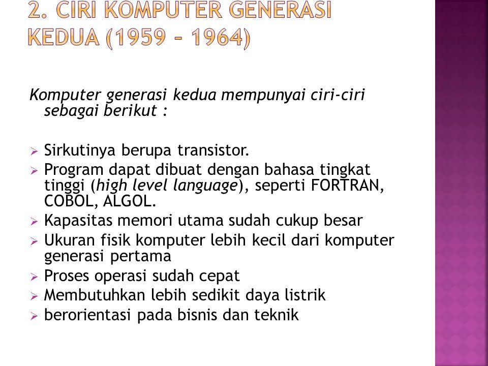 Komputer generasi kedua mempunyai ciri-ciri sebagai berikut :  Sirkutinya berupa transistor.  Program dapat dibuat dengan bahasa tingkat tinggi (hig