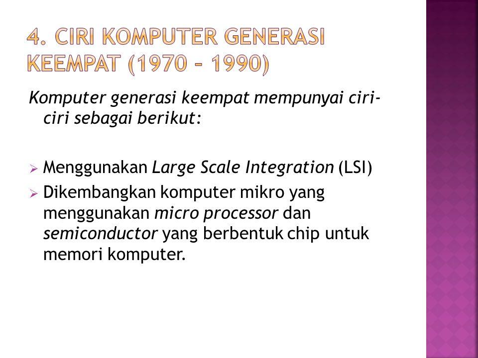 Komputer generasi keempat mempunyai ciri- ciri sebagai berikut:  Menggunakan Large Scale Integration (LSI)  Dikembangkan komputer mikro yang menggun