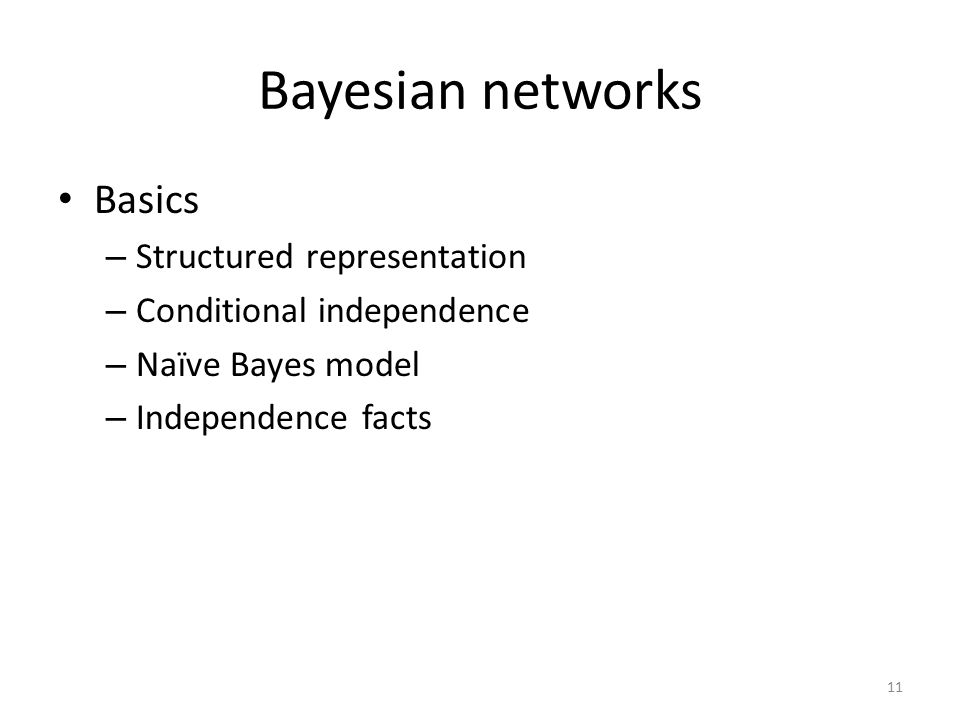 Course Contents Concepts in Probability »Bayesian Networks – Basics – Additional structure – Knowledge acquisition Inference Decision making Learning networks from data Reasoning over time Applications 10