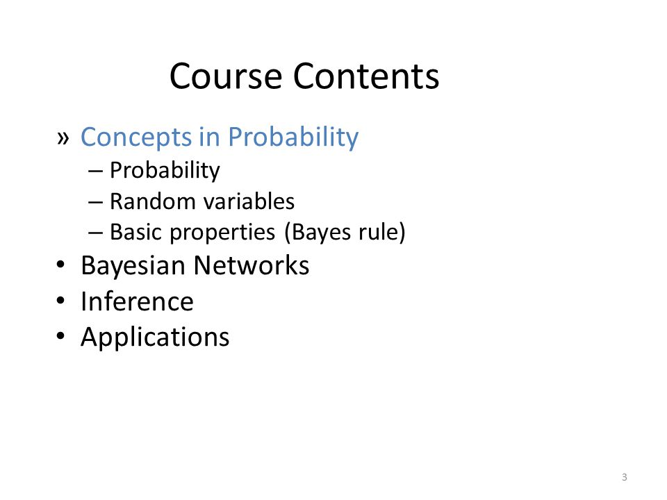 Course Contents »Concepts in Probability – Probability – Random variables – Basic properties (Bayes rule) Bayesian Networks Inference Applications 3