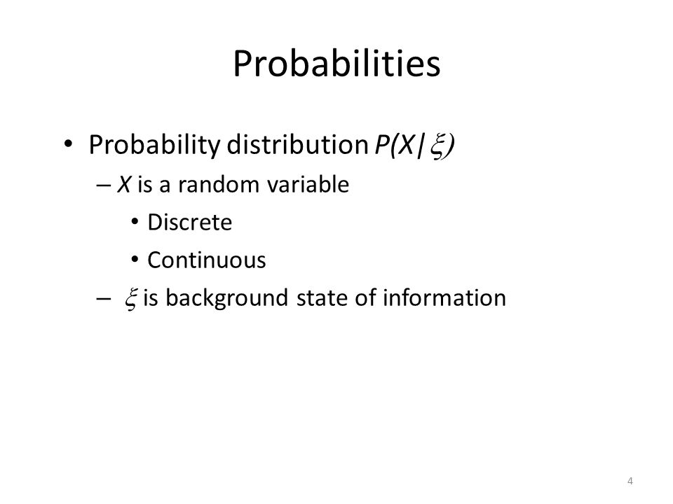 Probabilities Probability distribution P(X|  – X is a random variable Discrete Continuous –  is background state of information 4