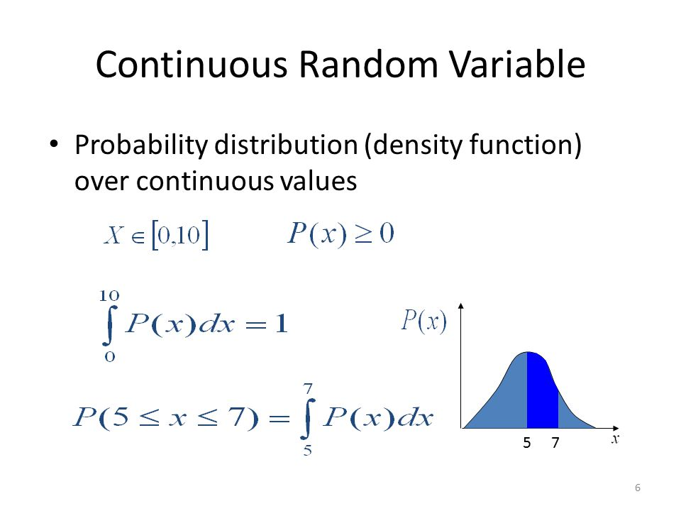 Continuous Random Variable Probability distribution (density function) over continuous values 6 5 7