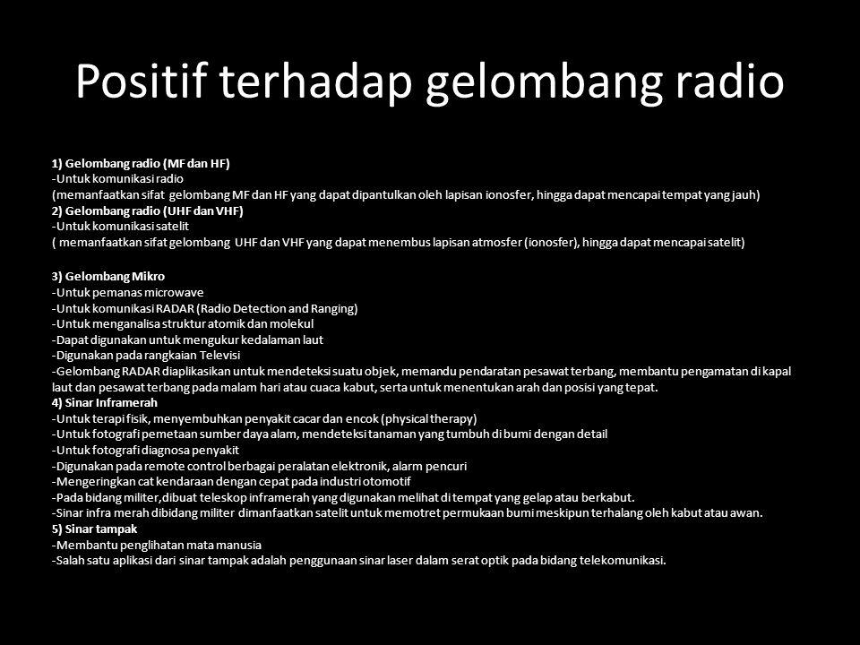 Positif terhadap gelombang radio 1) Gelombang radio (MF dan HF) -Untuk komunikasi radio (memanfaatkan sifat gelombang MF dan HF yang dapat dipantulkan