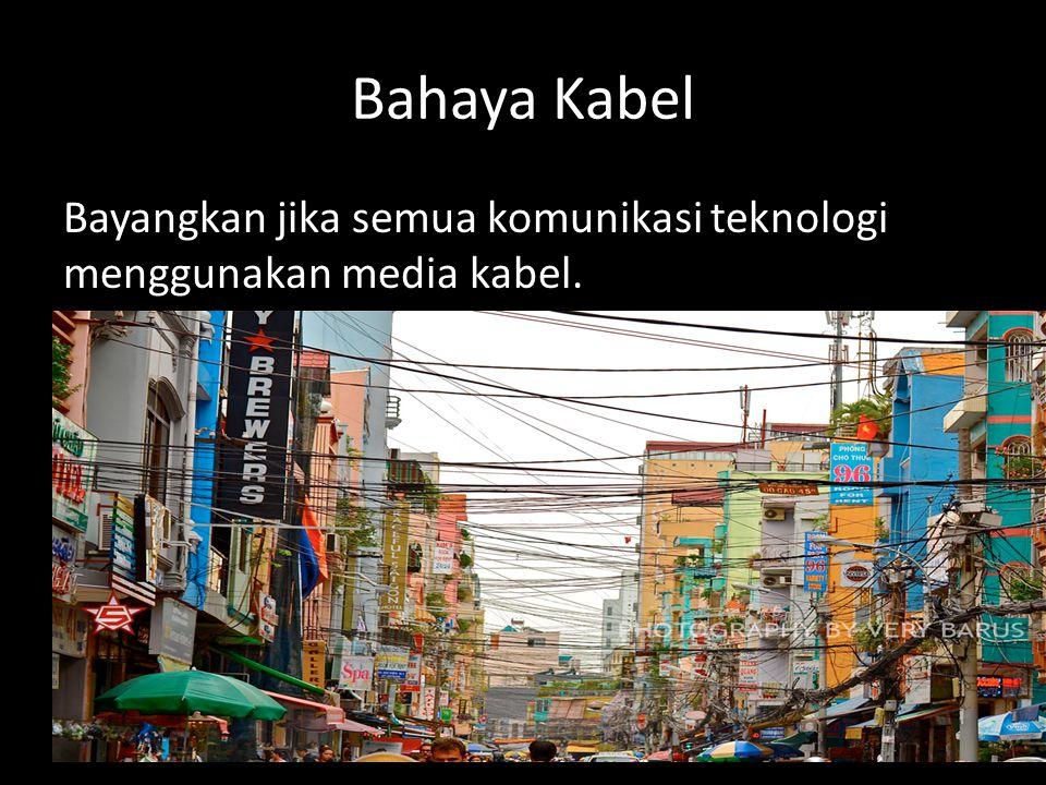 Bahaya Kabel Bayangkan jika semua komunikasi teknologi menggunakan media kabel.
