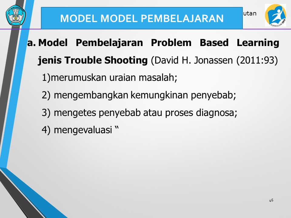 46 Lanjutan a.Model Pembelajaran Problem Based Learning jenis Trouble Shooting (David H. Jonassen (2011:93) 1)merumuskan uraian masalah; 2) mengembang