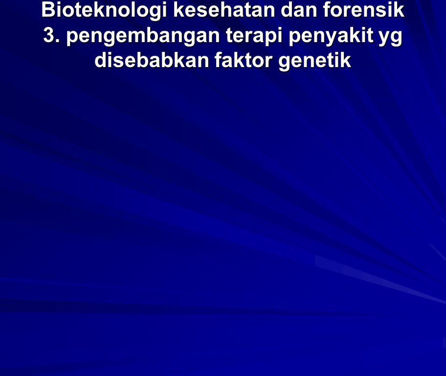 Bioteknologi kesehatan dan forensik 3. pengembangan terapi penyakit yg disebabkan faktor genetik