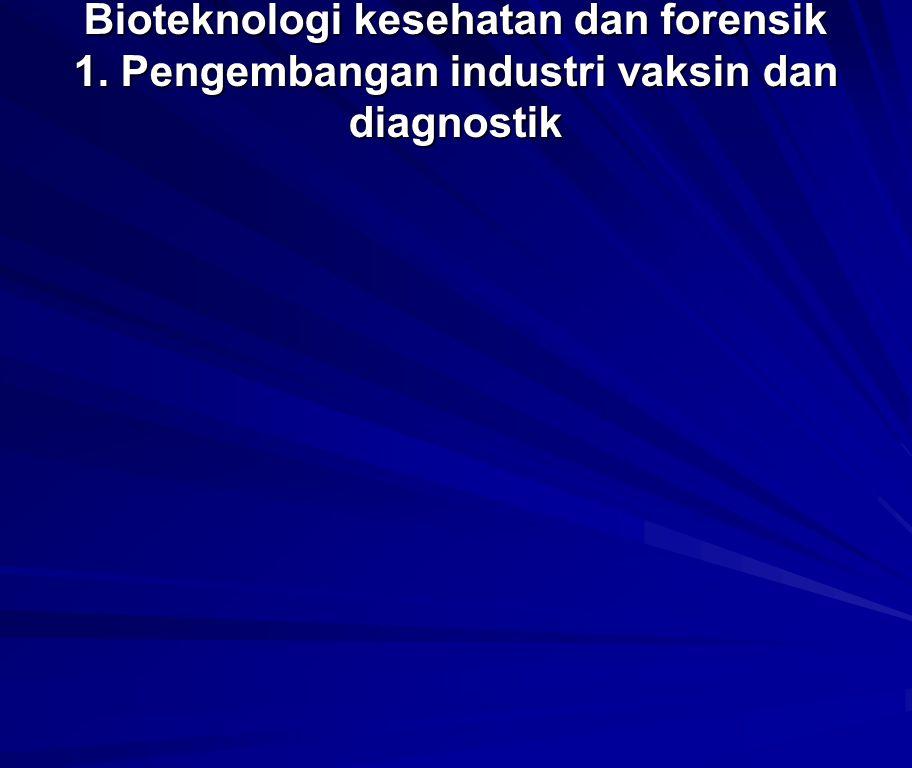 Bioteknologi kesehatan dan forensik 1. Pengembangan industri vaksin dan diagnostik