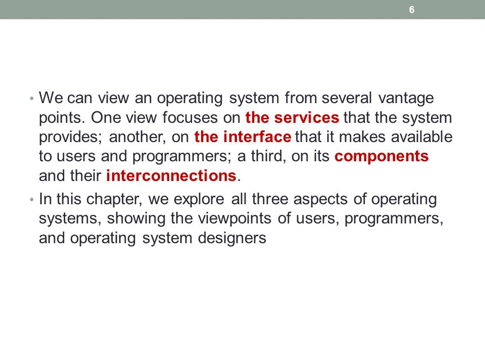 We can view an operating system from several vantage points. One view focuses on the services that the system provides; another, on the interface that