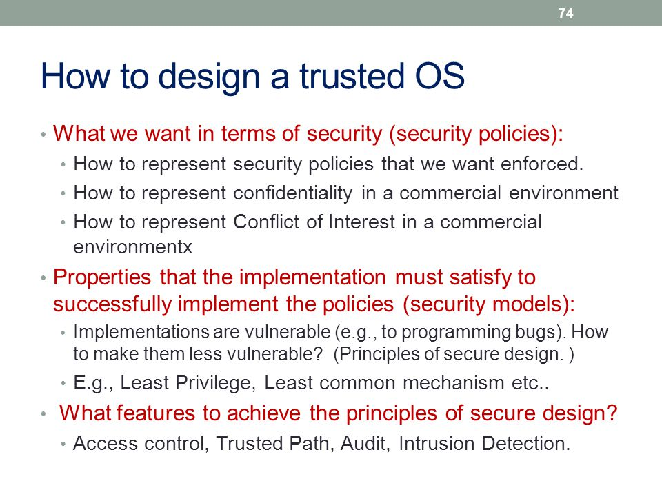How to design a trusted OS What we want in terms of security (security policies): How to represent security policies that we want enforced. How to rep