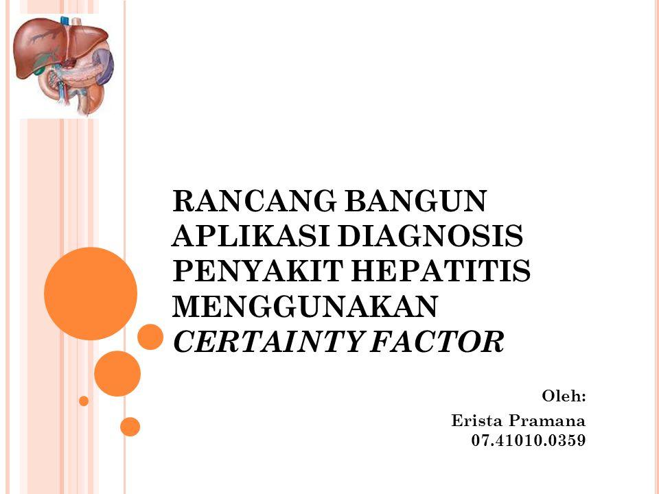 RANCANG BANGUN APLIKASI DIAGNOSIS PENYAKIT HEPATITIS MENGGUNAKAN CERTAINTY FACTOR Oleh: Erista Pramana 07.41010.0359
